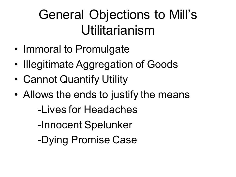 General Objections to Mills Utilitarianism Immoral to Promulgate Illegitimate Aggregation of Goods Cannot Quantify Utility Allows the ends to justify