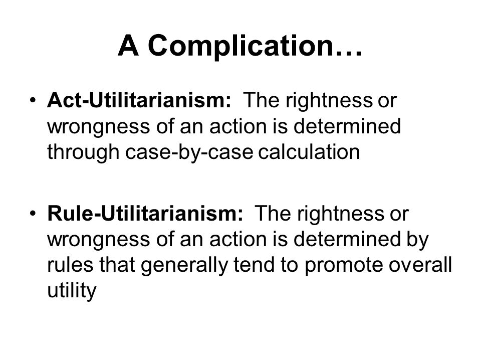 A Complication… Act-Utilitarianism: The rightness or wrongness of an action is determined through case-by-case calculation Rule-Utilitarianism: The ri