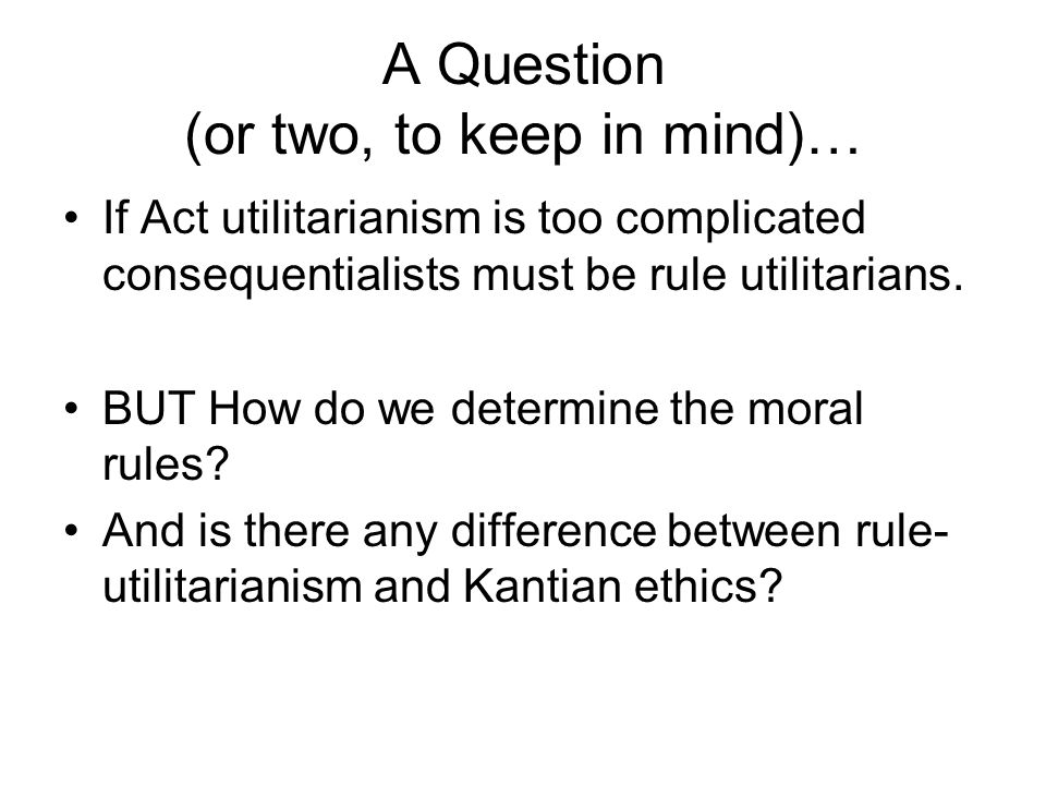 A Question (or two, to keep in mind)… If Act utilitarianism is too complicated consequentialists must be rule utilitarians. BUT How do we determine th