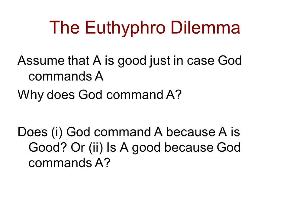 Euthyphro Dilemma (2) If (i) God commands A because A is Good, then God is not the explanation for why A is Good.