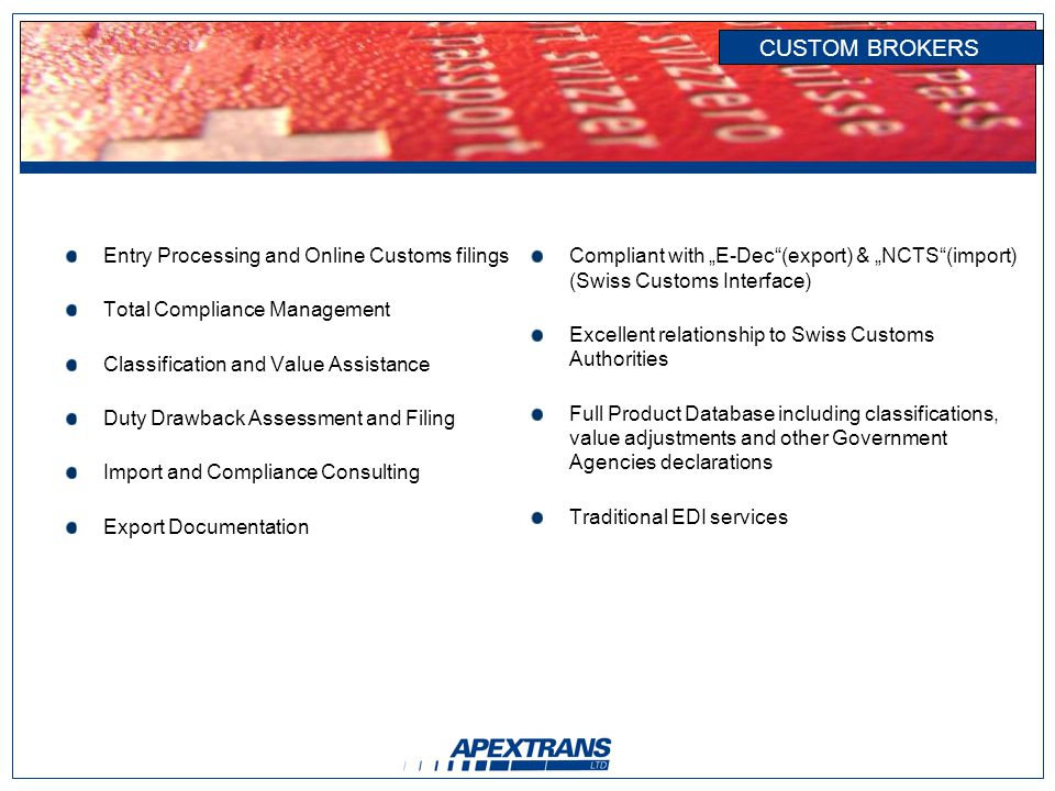 CUSTOM BROKERS Entry Processing and Online Customs filings Total Compliance Management Classification and Value Assistance Duty Drawback Assessment and Filing Import and Compliance Consulting Export Documentation Compliant with E-Dec(export) & NCTS(import) (Swiss Customs Interface) Excellent relationship to Swiss Customs Authorities Full Product Database including classifications, value adjustments and other Government Agencies declarations Traditional EDI services