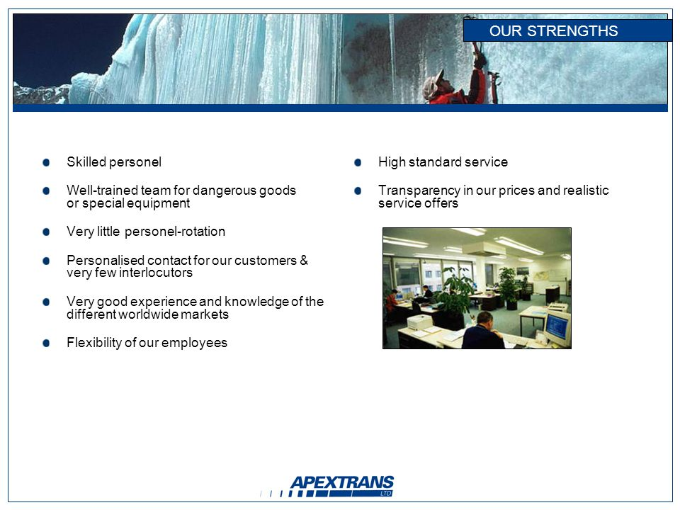 OUR STRENGTHS Skilled personel Well-trained team for dangerous goods or special equipment Very little personel-rotation Personalised contact for our customers & very few interlocutors Very good experience and knowledge of the different worldwide markets Flexibility of our employees High standard service Transparency in our prices and realistic service offers