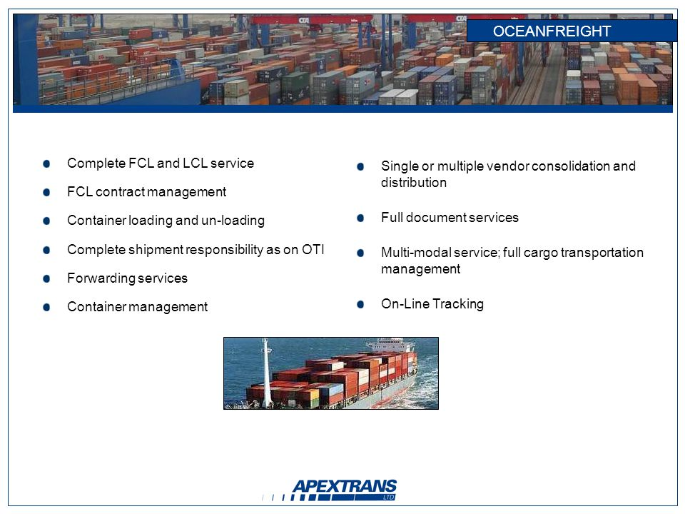 OCEANFREIGHT Complete FCL and LCL service FCL contract management Container loading and un-loading Complete shipment responsibility as on OTI Forwarding services Container management Single or multiple vendor consolidation and distribution Full document services Multi-modal service; full cargo transportation management On-Line Tracking