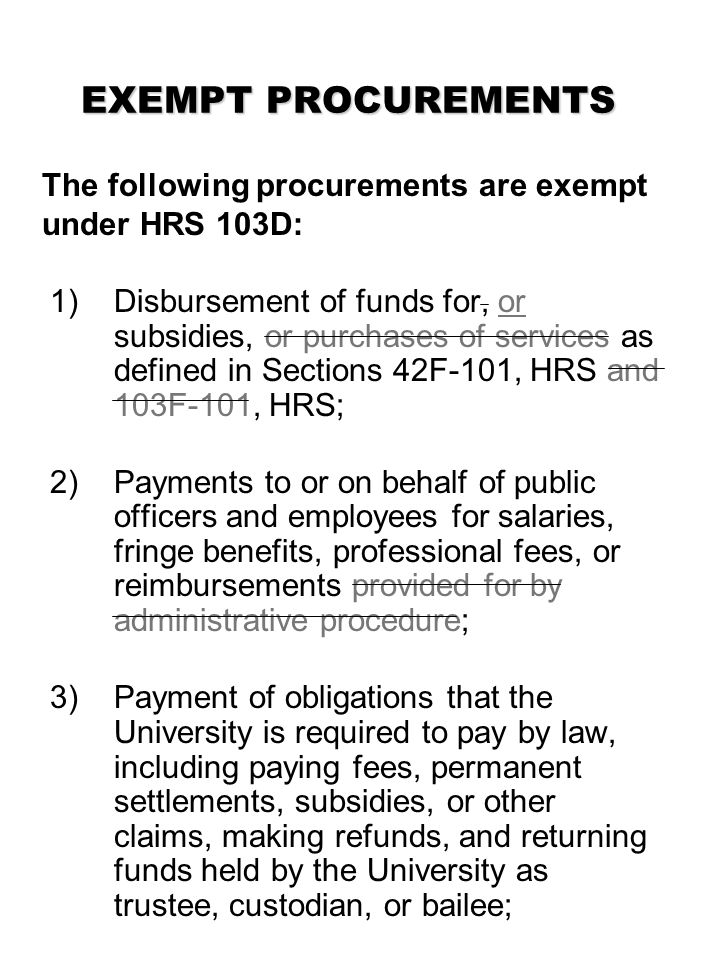 EXEMPT PROCUREMENTS The following procurements are exempt under HRS 103D: 1)Disbursement of funds for, or subsidies, or purchases of services as defined in Sections 42F-101, HRS and 103F-101, HRS; 2) Payments to or on behalf of public officers and employees for salaries, fringe benefits, professional fees, or reimbursements provided for by administrative procedure; 3) Payment of obligations that the University is required to pay by law, including paying fees, permanent settlements, subsidies, or other claims, making refunds, and returning funds held by the University as trustee, custodian, or bailee;