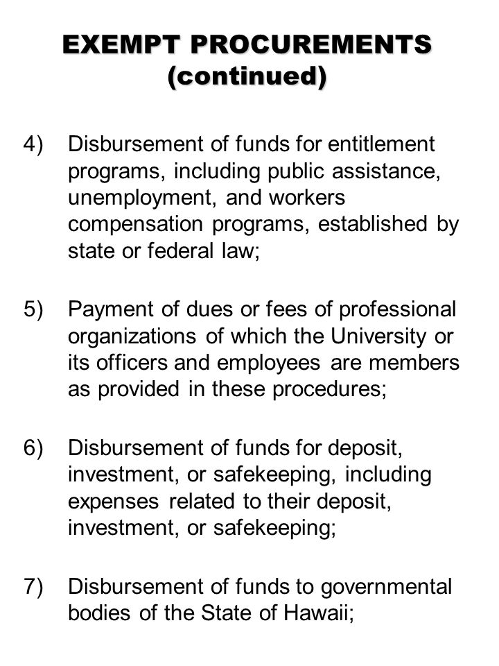 EXEMPT PROCUREMENTS (continued) 4) Disbursement of funds for entitlement programs, including public assistance, unemployment, and workers compensation programs, established by state or federal law; 5)Payment of dues or fees of professional organizations of which the University or its officers and employees are members as provided in these procedures; 6) Disbursement of funds for deposit, investment, or safekeeping, including expenses related to their deposit, investment, or safekeeping; 7) Disbursement of funds to governmental bodies of the State of Hawaii;