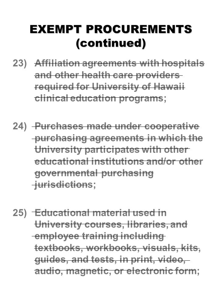 EXEMPT PROCUREMENTS (continued) 23) Affiliation agreements with hospitals and other health care providers required for University of Hawaii clinical education programs; 24) Purchases made under cooperative purchasing agreements in which the University participates with other educational institutions and/or other governmental purchasing jurisdictions; 25) Educational material used in University courses, libraries, and employee training including textbooks, workbooks, visuals, kits, guides, and tests, in print, video, audio, magnetic, or electronic form;