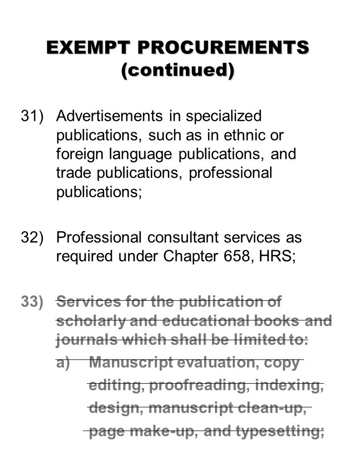 EXEMPT PROCUREMENTS (continued) 31) Advertisements in specialized publications, such as in ethnic or foreign language publications, and trade publications, professional publications; 32)Professional consultant services as required under Chapter 658, HRS; 33) Services for the publication of scholarly and educational books and journals which shall be limited to: a) Manuscript evaluation, copy editing, proofreading, indexing, design, manuscript clean-up, page make-up, and typesetting;