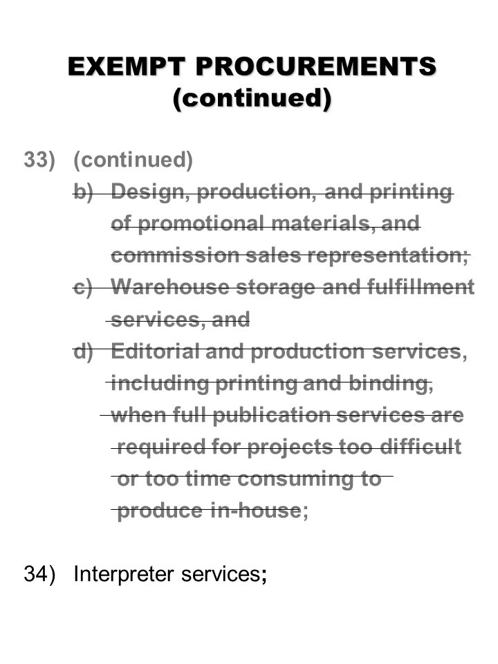 EXEMPT PROCUREMENTS (continued) 33) (continued) b) Design, production, and printing of promotional materials, and commission sales representation; c) Warehouse storage and fulfillment services, and d)Editorial and production services, including printing and binding, when full publication services are required for projects too difficult or too time consuming to produce in-house; 34) Interpreter services;