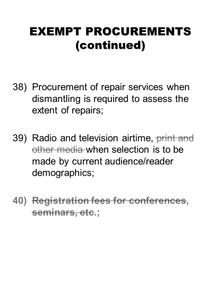 EXEMPT PROCUREMENTS (continued) 38) Procurement of repair services when dismantling is required to assess the extent of repairs; 39) Radio and television airtime, print and other media when selection is to be made by current audience/reader demographics; 40)Registration fees for conferences, seminars, etc.;