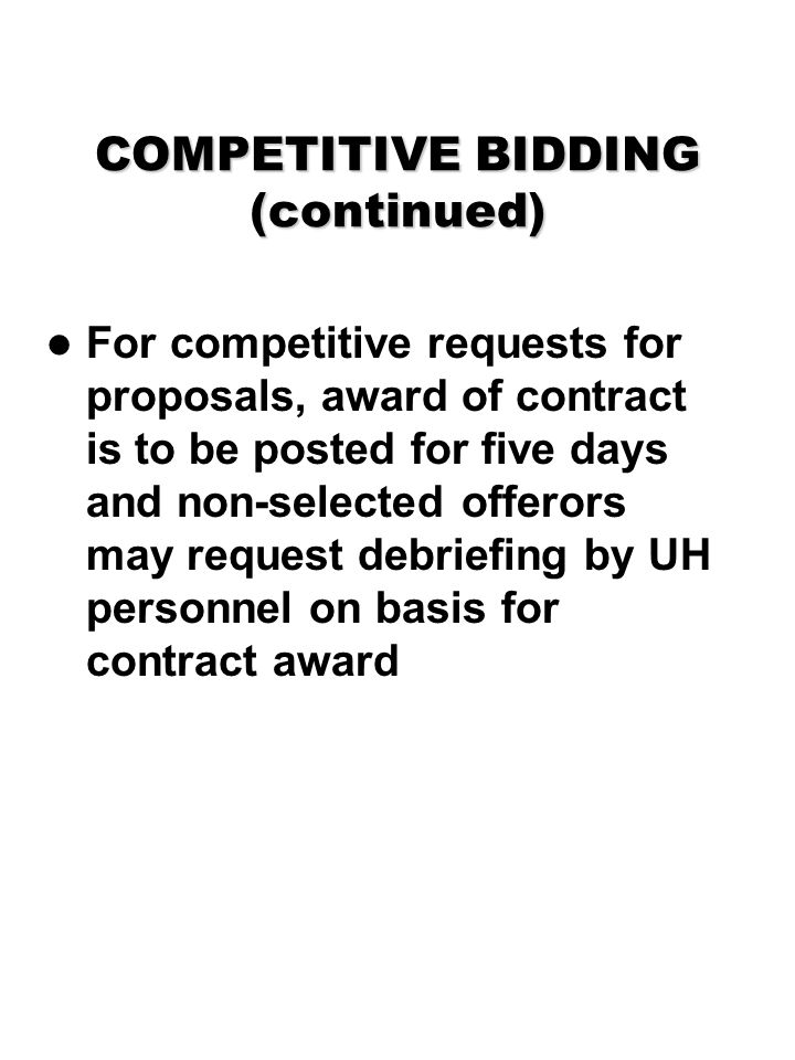 COMPETITIVE BIDDING (continued) For competitive requests for proposals, award of contract is to be posted for five days and non-selected offerors may request debriefing by UH personnel on basis for contract award