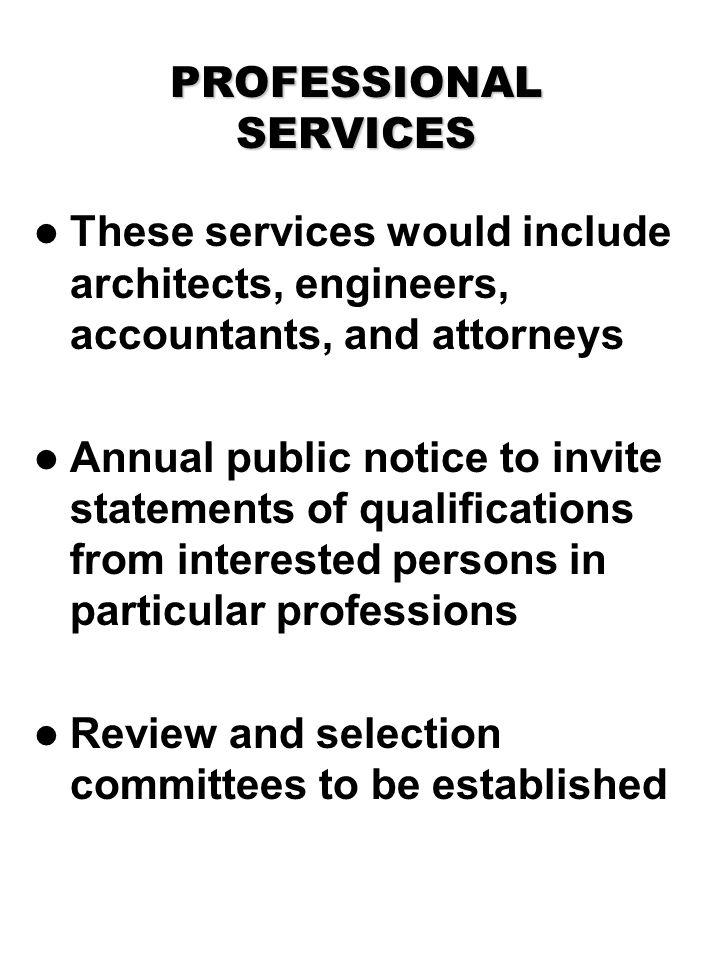 PROFESSIONAL SERVICES These services would include architects, engineers, accountants, and attorneys Annual public notice to invite statements of qualifications from interested persons in particular professions Review and selection committees to be established