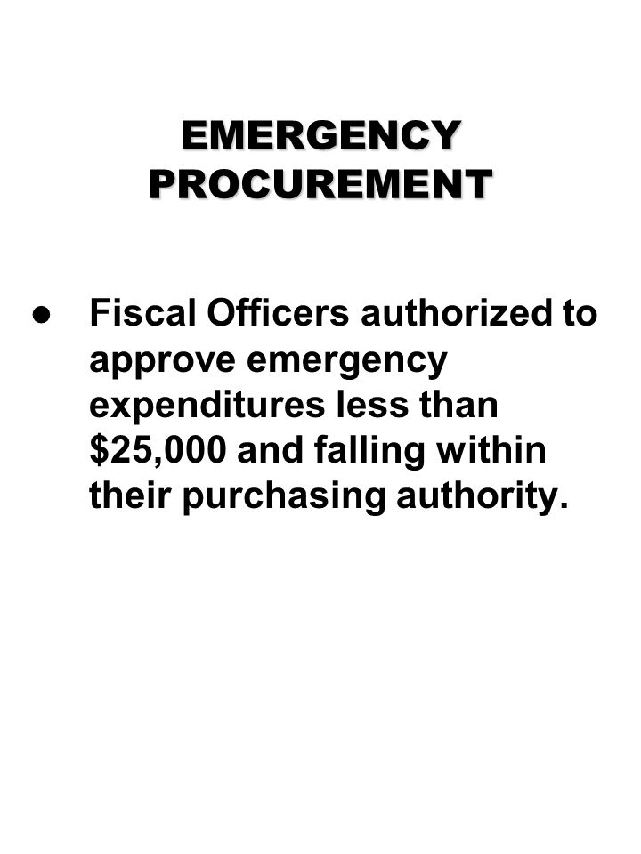 EMERGENCY PROCUREMENT Fiscal Officers authorized to approve emergency expenditures less than $25,000 and falling within their purchasing authority.