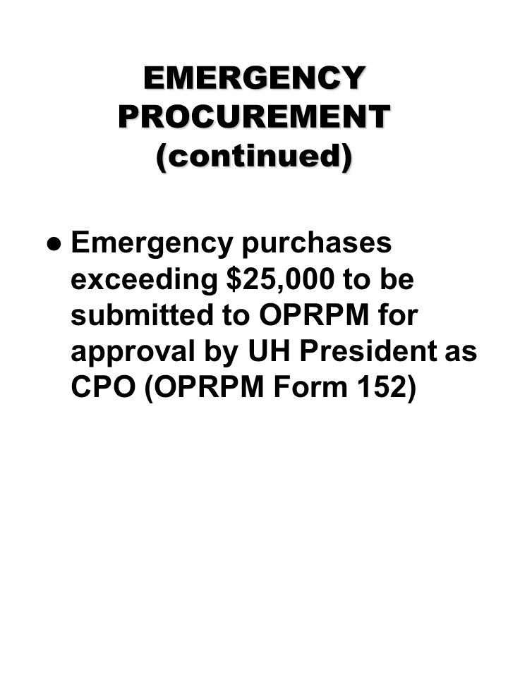 EMERGENCY PROCUREMENT (continued) Emergency purchases exceeding $25,000 to be submitted to OPRPM for approval by UH President as CPO (OPRPM Form 152)