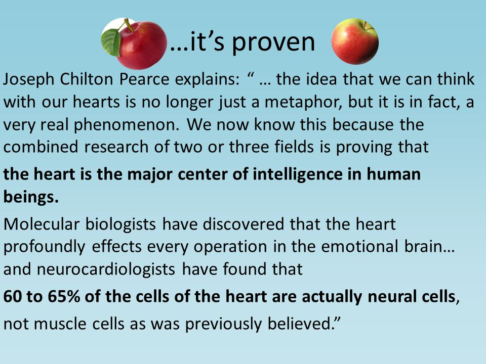 Joseph Chilton Pearce explains: … the idea that we can think with our hearts is no longer just a metaphor, but it is in fact, a very real phenomenon.