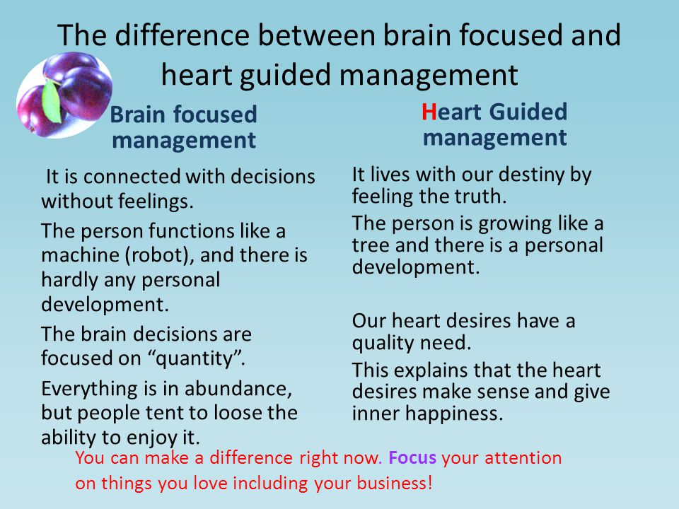 The difference between brain focused and heart guided management Brain focused management It is connected with decisions without feelings.