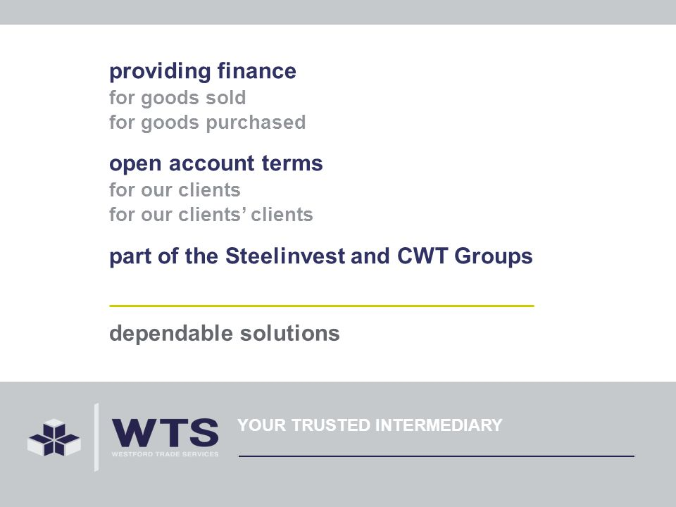 providing finance for goods sold for goods purchased open account terms for our clients for our clients clients part of the Steelinvest and CWT Groups dependable solutions YOUR TRUSTED INTERMEDIARY
