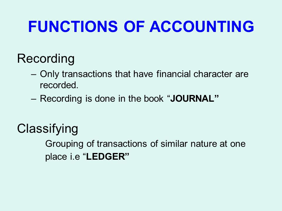 FUNCTIONS OF ACCOUNTING Recording –Only transactions that have financial character are recorded. –Recording is done in the book JOURNAL Classifying Gr