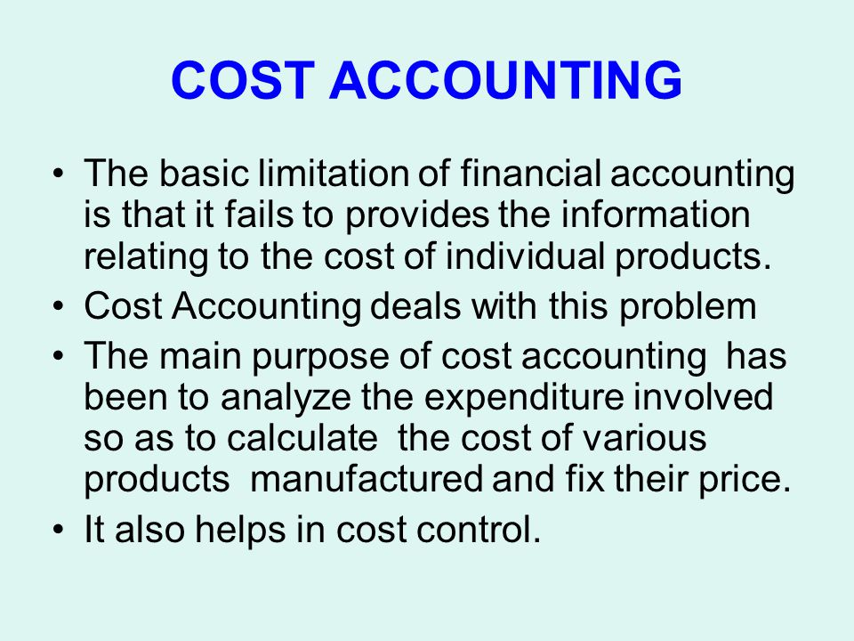 COST ACCOUNTING The basic limitation of financial accounting is that it fails to provides the information relating to the cost of individual products.