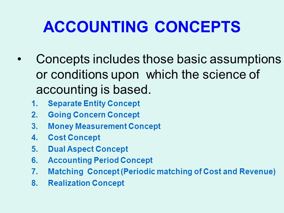 ACCOUNTING CONCEPTS Concepts includes those basic assumptions or conditions upon which the science of accounting is based. 1.Separate Entity Concept 2