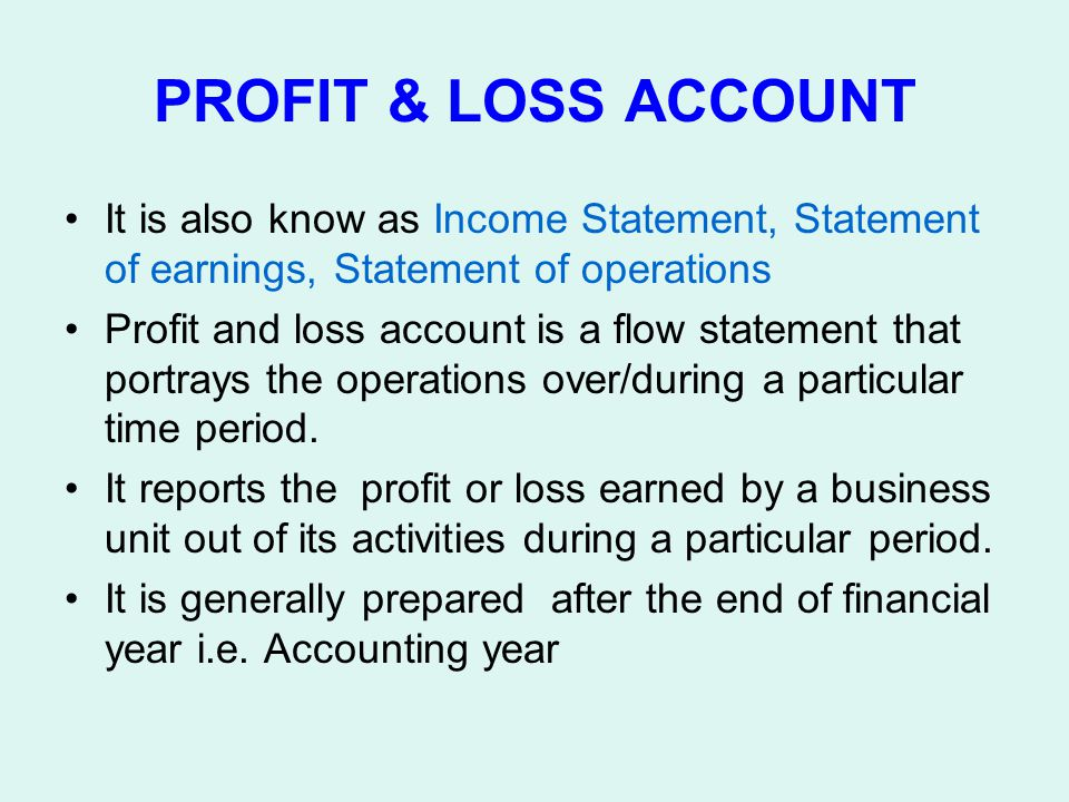 PROFIT & LOSS ACCOUNT It is also know as Income Statement, Statement of earnings, Statement of operations Profit and loss account is a flow statement