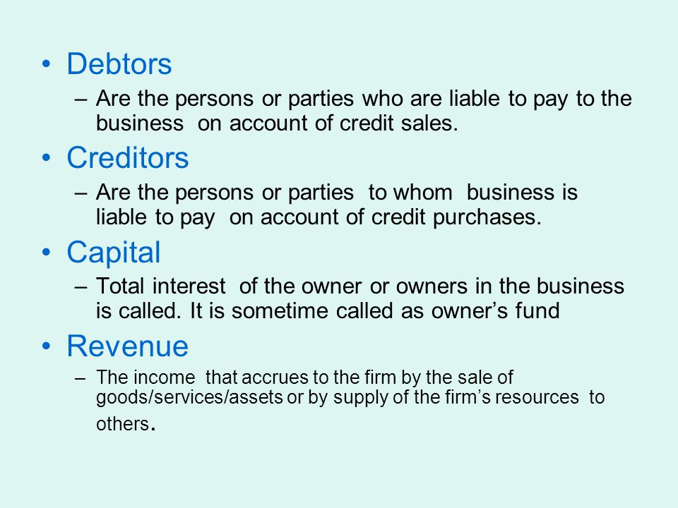 Debtors –Are the persons or parties who are liable to pay to the business on account of credit sales. Creditors –Are the persons or parties to whom bu