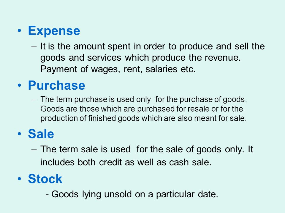 Expense –It is the amount spent in order to produce and sell the goods and services which produce the revenue. Payment of wages, rent, salaries etc. P