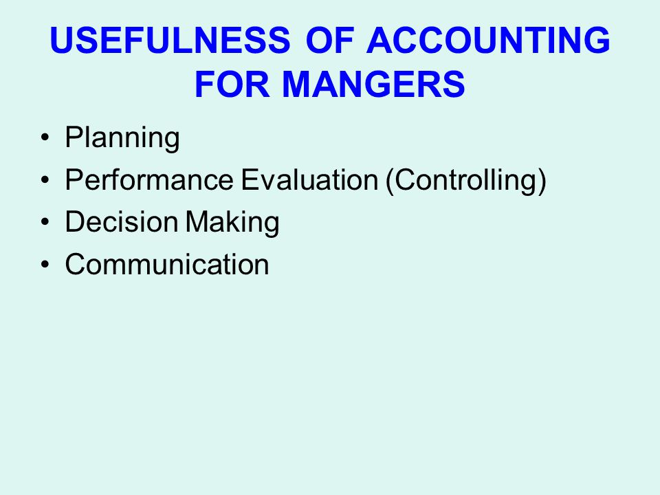 USEFULNESS OF ACCOUNTING FOR MANGERS Planning Performance Evaluation (Controlling) Decision Making Communication