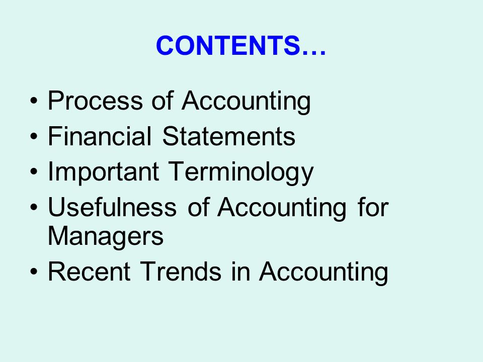 CONTENTS… Process of Accounting Financial Statements Important Terminology Usefulness of Accounting for Managers Recent Trends in Accounting
