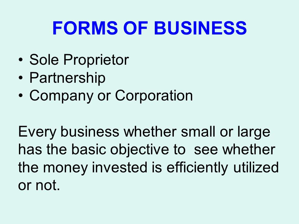 FORMS OF BUSINESS Sole Proprietor Partnership Company or Corporation Every business whether small or large has the basic objective to see whether the