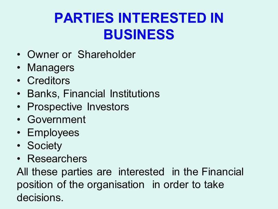 PARTIES INTERESTED IN BUSINESS Owner or Shareholder Managers Creditors Banks, Financial Institutions Prospective Investors Government Employees Societ
