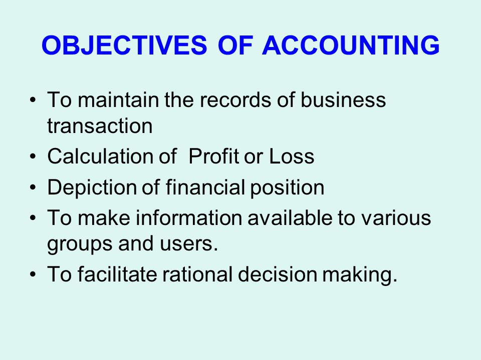 OBJECTIVES OF ACCOUNTING To maintain the records of business transaction Calculation of Profit or Loss Depiction of financial position To make informa