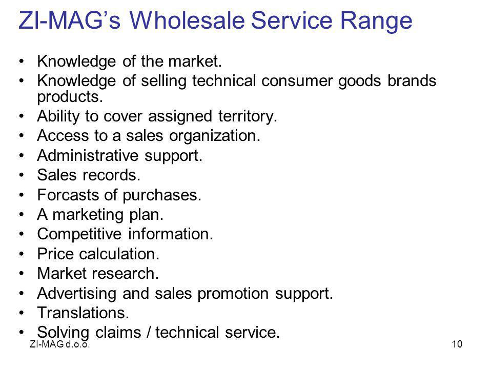 ZI-MAG d.o.o.10 ZI-MAGs Wholesale Service Range Knowledge of the market. Knowledge of selling technical consumer goods brands products. Ability to cov
