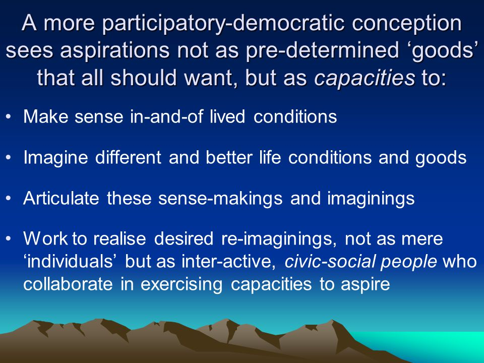 A more participatory-democratic conception sees aspirations not as pre-determined goods that all should want, but as capacities to: Make sense in-and-of lived conditions Imagine different and better life conditions and goods Articulate these sense-makings and imaginings Work to realise desired re-imaginings, not as mere individuals but as inter-active, civic-social people who collaborate in exercising capacities to aspire