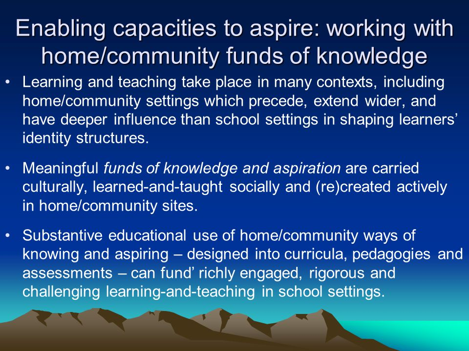 Enabling capacities to aspire: working with home/community funds of knowledge Learning and teaching take place in many contexts, including home/community settings which precede, extend wider, and have deeper influence than school settings in shaping learners identity structures.