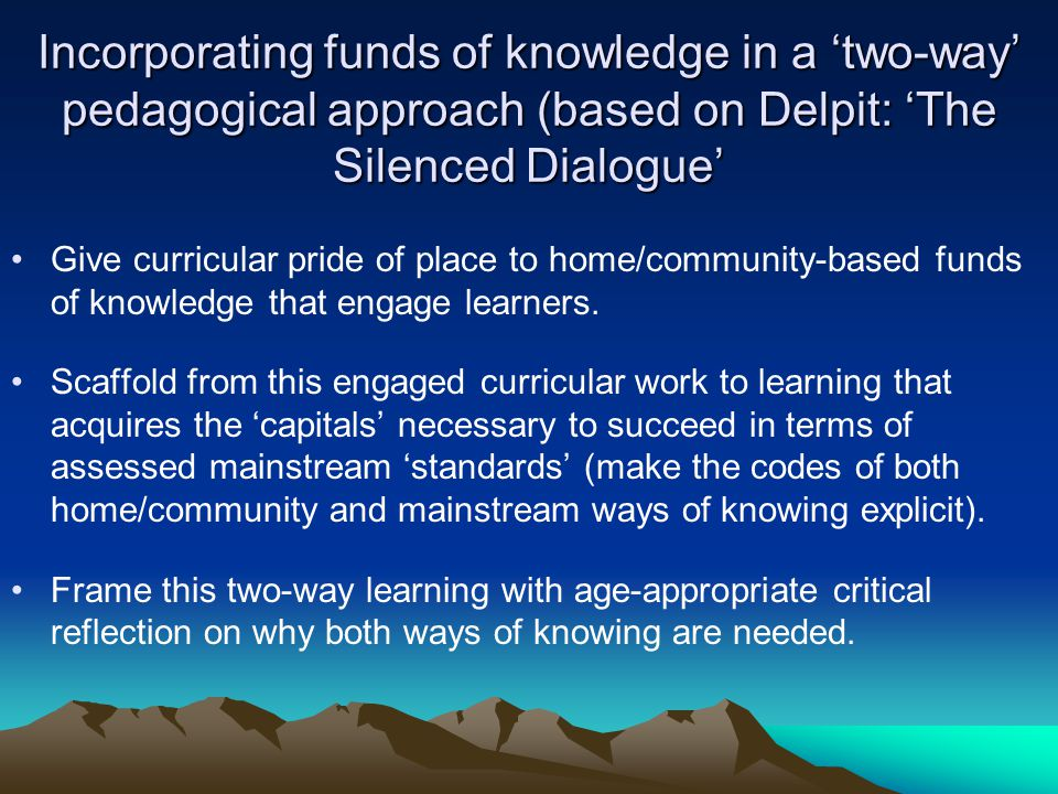 Incorporating funds of knowledge in a two-way pedagogical approach (based on Delpit: The Silenced Dialogue Give curricular pride of place to home/community-based funds of knowledge that engage learners.