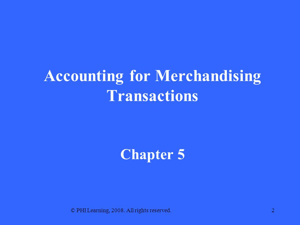 © PHI Learning, 2008. All rights reserved.2 Accounting for Merchandising Transactions Chapter 5