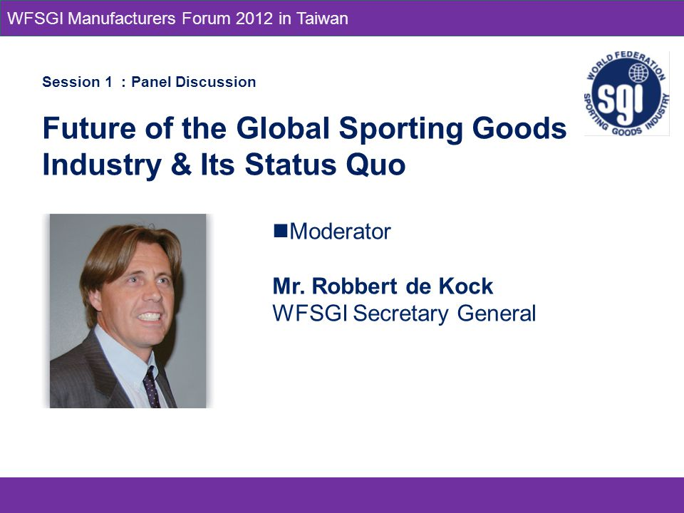 Session 1 : Panel Discussion Future of the Global Sporting Goods Industry & Its Status Quo Moderator Mr.