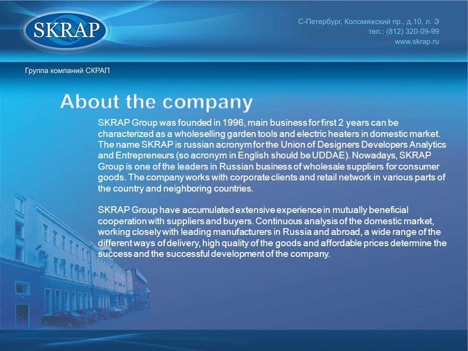 SKRAP Group was founded in 1996, main business for first 2 years can be characterized as a wholeselling garden tools and electric heaters in domestic