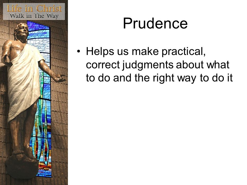 Prudence Helps us make practical, correct judgments about what to do and the right way to do it