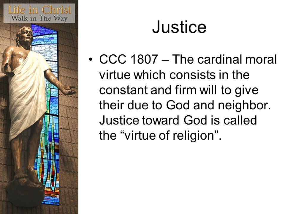 Justice CCC 1807 – The cardinal moral virtue which consists in the constant and firm will to give their due to God and neighbor.