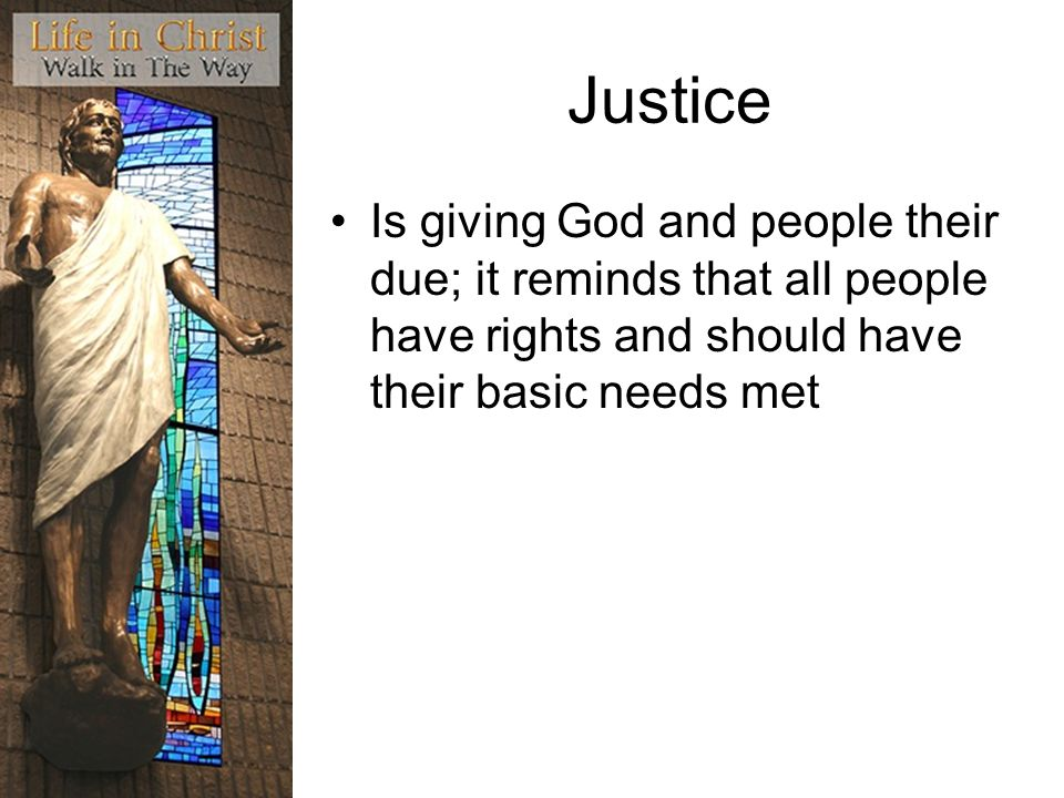 Justice Is giving God and people their due; it reminds that all people have rights and should have their basic needs met