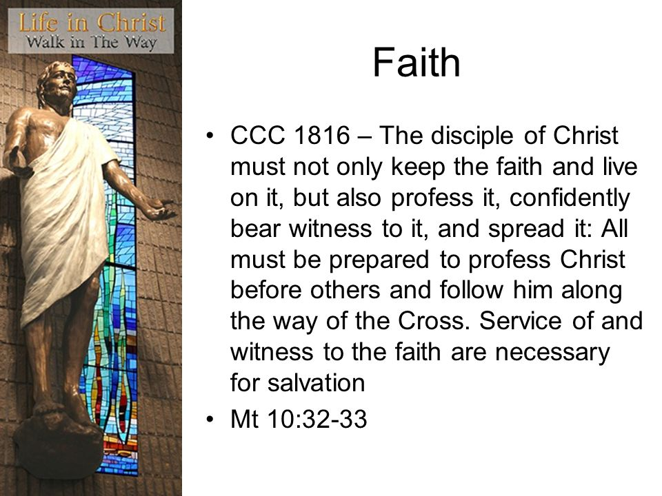 Faith CCC 1816 – The disciple of Christ must not only keep the faith and live on it, but also profess it, confidently bear witness to it, and spread it: All must be prepared to profess Christ before others and follow him along the way of the Cross.