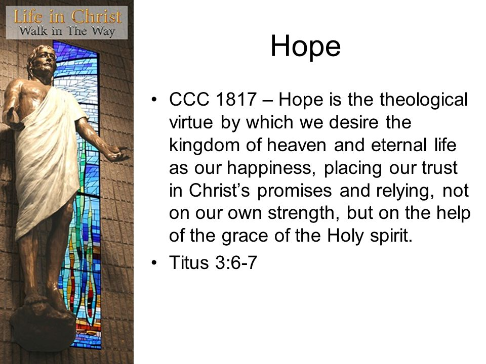Hope CCC 1817 – Hope is the theological virtue by which we desire the kingdom of heaven and eternal life as our happiness, placing our trust in Christs promises and relying, not on our own strength, but on the help of the grace of the Holy spirit.