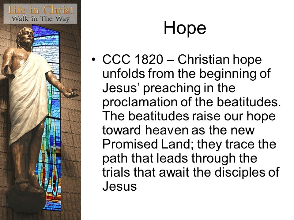 Hope CCC 1820 – Christian hope unfolds from the beginning of Jesus preaching in the proclamation of the beatitudes.