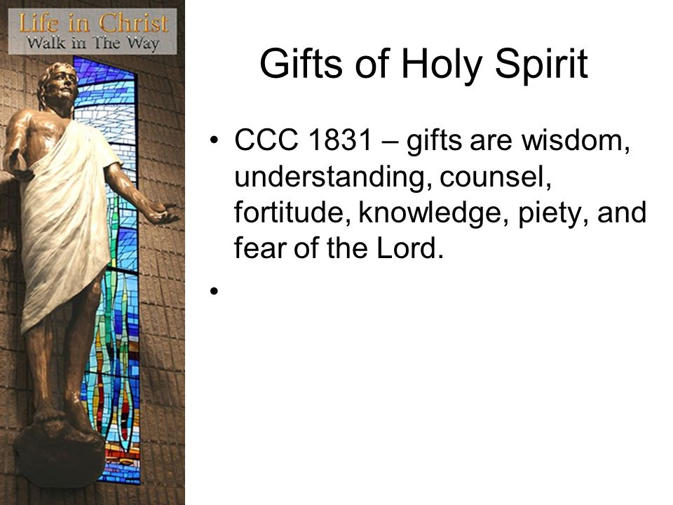 Gifts of Holy Spirit CCC 1831 – gifts are wisdom, understanding, counsel, fortitude, knowledge, piety, and fear of the Lord.