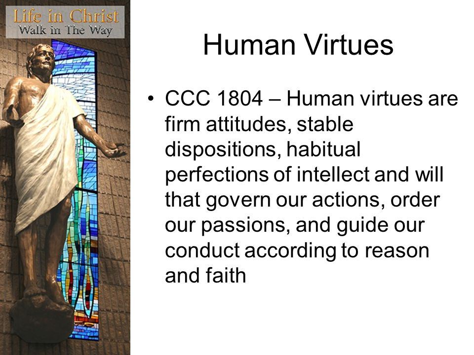 Human Virtues CCC 1804 – Human virtues are firm attitudes, stable dispositions, habitual perfections of intellect and will that govern our actions, order our passions, and guide our conduct according to reason and faith