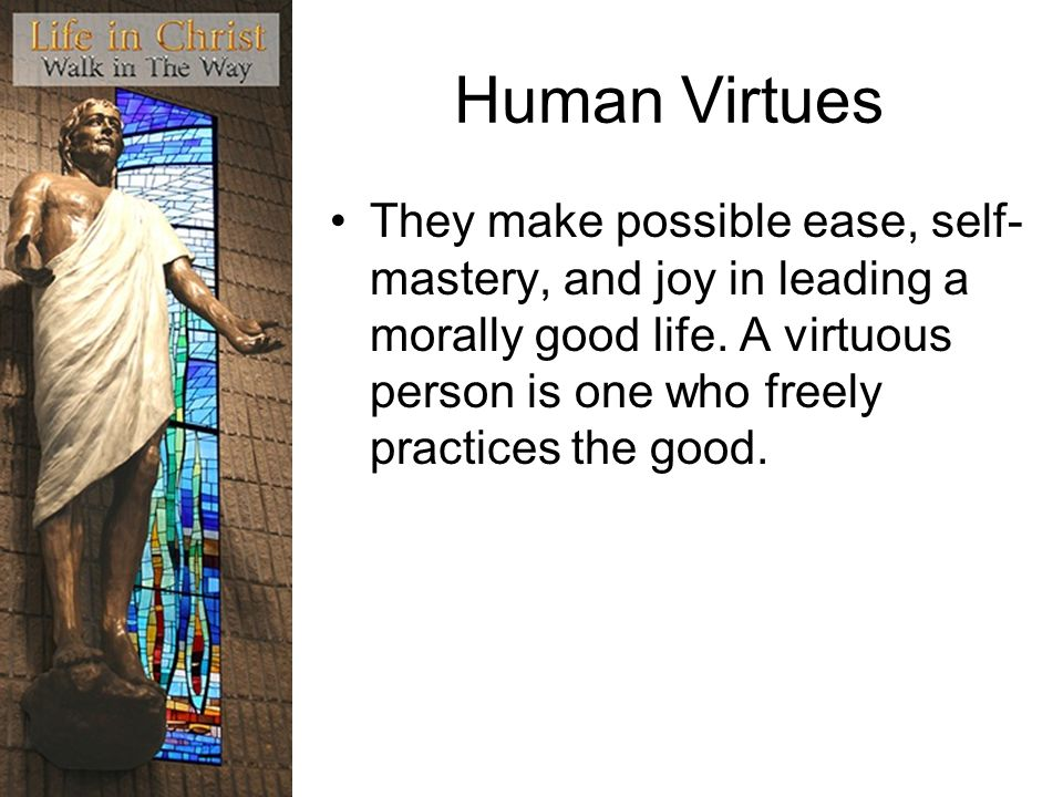 Human Virtues They make possible ease, self- mastery, and joy in leading a morally good life.