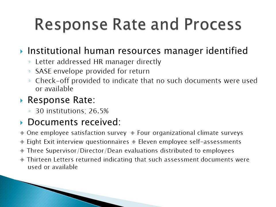 Institutional human resources manager identified Letter addressed HR manager directly SASE envelope provided for return Check-off provided to indicate that no such documents were used or available Response Rate: 30 institutions; 26.5% Documents received: One employee satisfaction survey Four organizational climate surveys Eight Exit interview questionnaires Eleven employee self-assessments Three Supervisor/Director/Dean evaluations distributed to employees Thirteen Letters returned indicating that such assessment documents were used or available