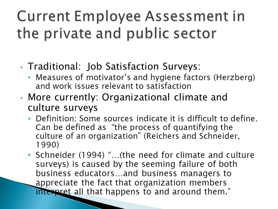 Traditional: Job Satisfaction Surveys: Measures of motivators and hygiene factors (Herzberg) and work issues relevant to satisfaction More currently: Organizational climate and culture surveys Definition: Some sources indicate it is difficult to define.
