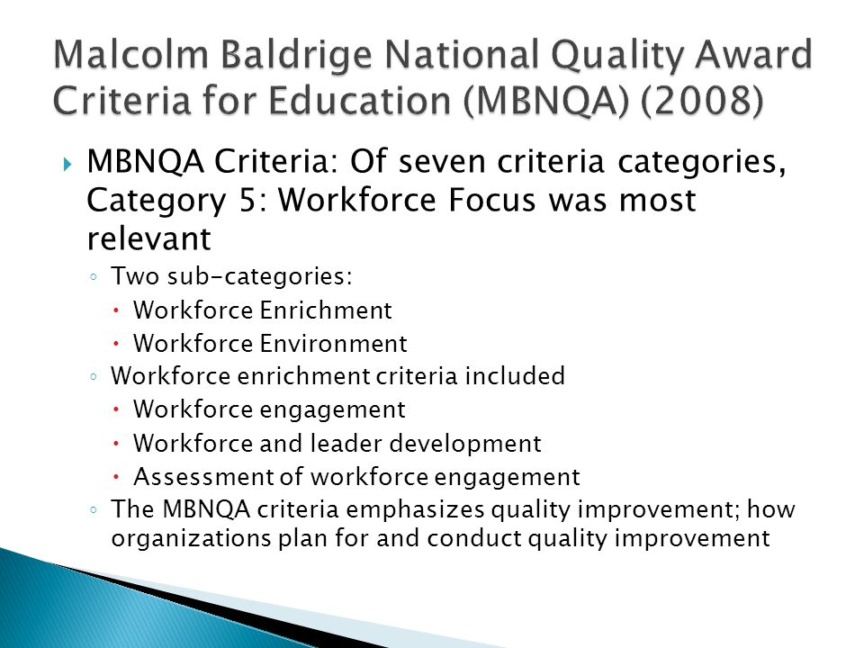 MBNQA Criteria: Of seven criteria categories, Category 5: Workforce Focus was most relevant Two sub-categories: Workforce Enrichment Workforce Environment Workforce enrichment criteria included Workforce engagement Workforce and leader development Assessment of workforce engagement The MBNQA criteria emphasizes quality improvement; how organizations plan for and conduct quality improvement